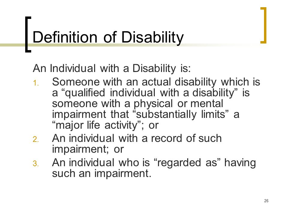 "26 Definition of Disability An Individual with a Disability is: 1. Someone with an actual disability which is a ""qualified individual with a disabilit"