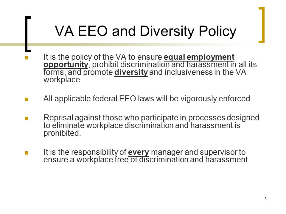 3 VA EEO and Diversity Policy It is the policy of the VA to ensure equal employment opportunity, prohibit discrimination and harassment in all its for