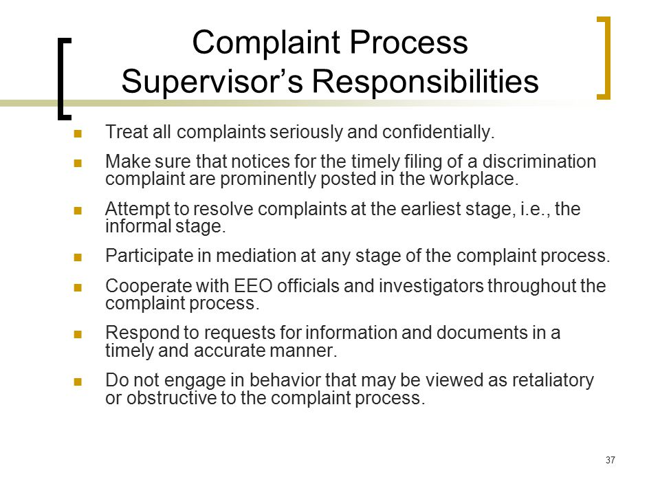37 Complaint Process Supervisor's Responsibilities Treat all complaints seriously and confidentially. Make sure that notices for the timely filing of