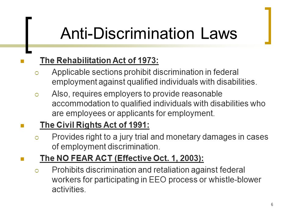 6 Anti-Discrimination Laws The Rehabilitation Act of 1973:  Applicable sections prohibit discrimination in federal employment against qualified indiv