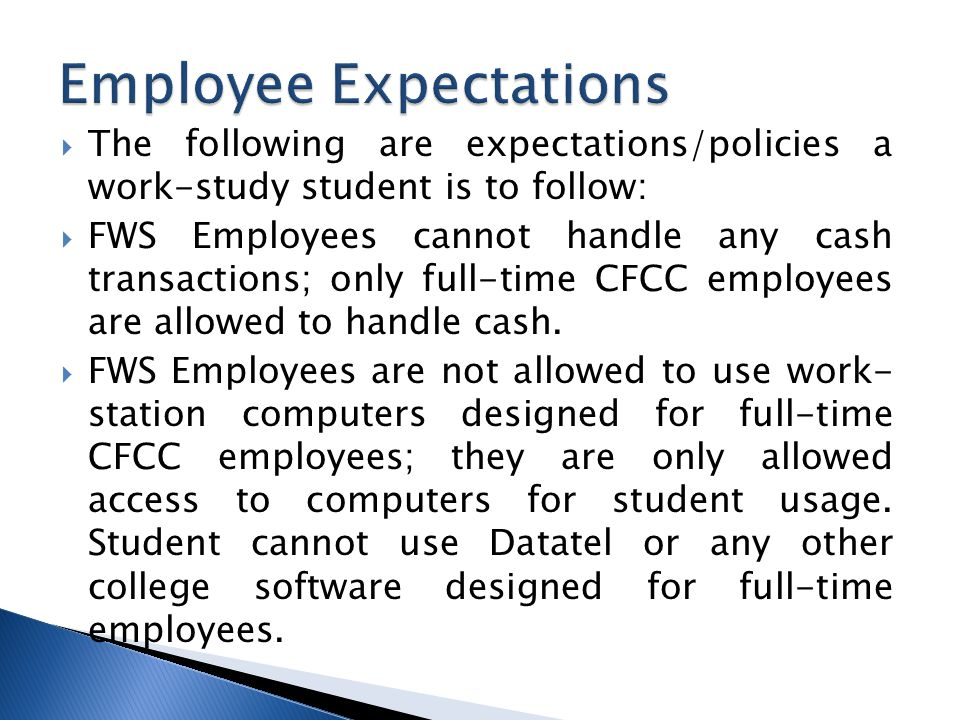  The following are expectations/policies a work-study student is to follow:  FWS Employees cannot handle any cash transactions; only full-time CFCC employees are allowed to handle cash.