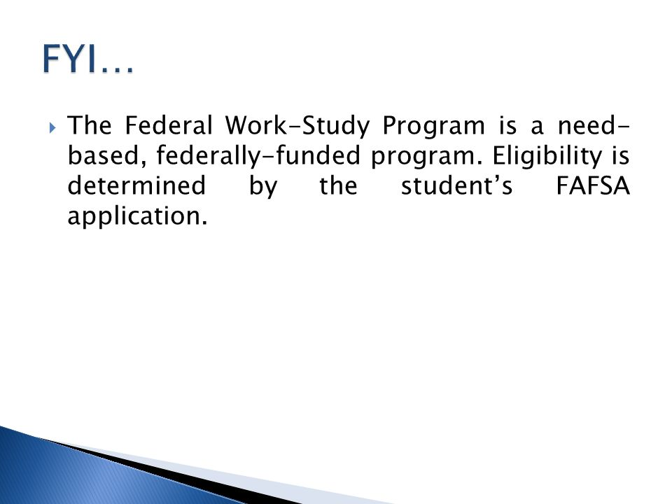  The Federal Work-Study Program is a need- based, federally-funded program.