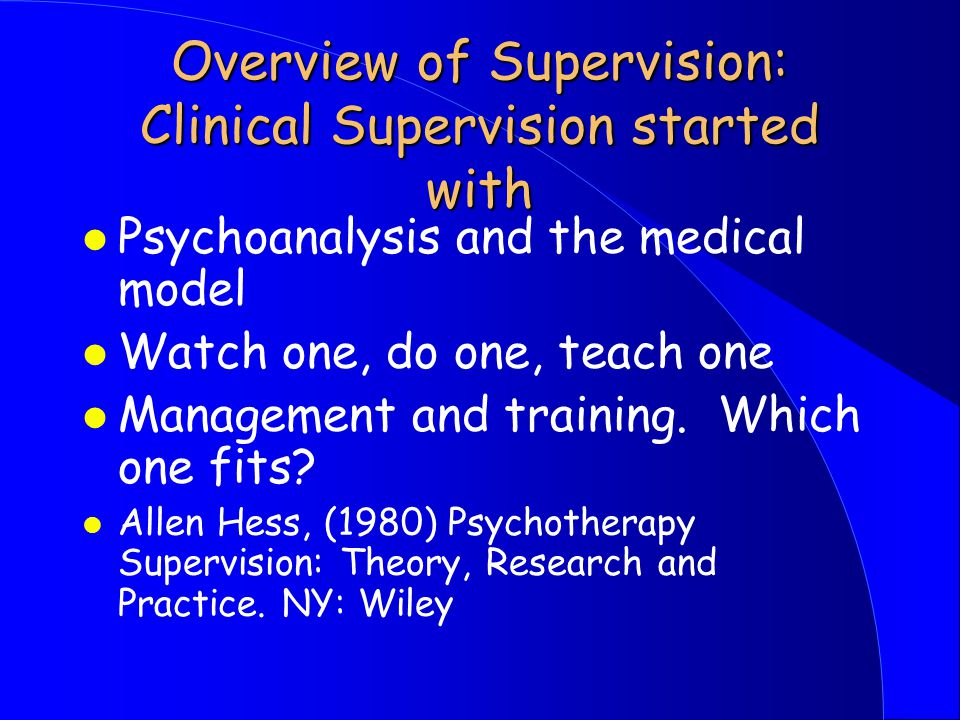 Overview of Supervision: Clinical Supervision started with l Psychoanalysis and the medical model l Watch one, do one, teach one l Management and training.