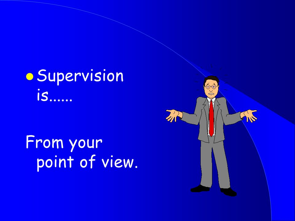 l Supervision is...... From your point of view.