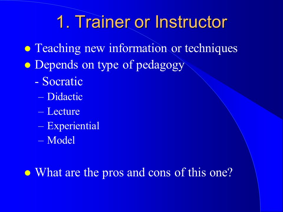 1. Trainer or Instructor l Teaching new information or techniques l Depends on type of pedagogy - Socratic –Didactic –Lecture –Experiential –Model l W
