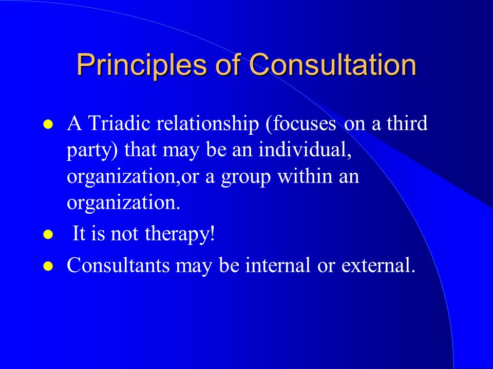 Principles of Consultation l A Triadic relationship (focuses on a third party) that may be an individual, organization,or a group within an organization.