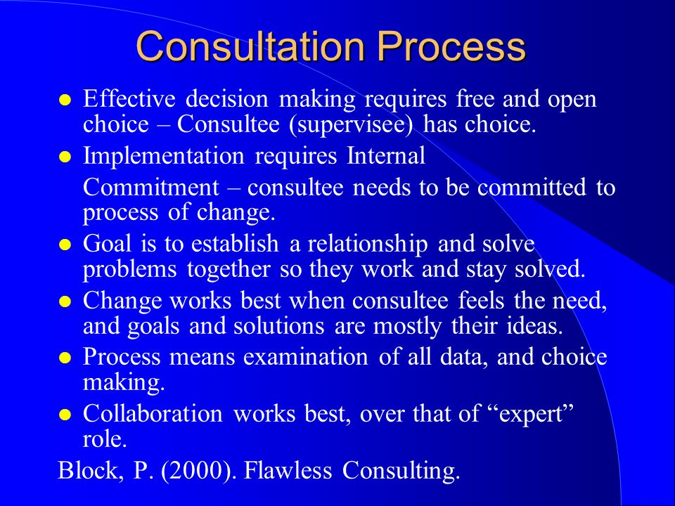 Consultation Process l Effective decision making requires free and open choice – Consultee (supervisee) has choice.