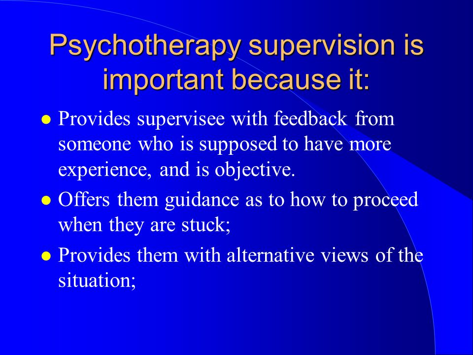 Psychotherapy supervision is important because it: l Provides supervisee with feedback from someone who is supposed to have more experience, and is objective.
