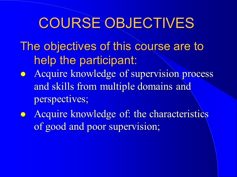 Objectives l Understand the three domains of clinical supervision; l Understand the developmental stages of supervisees and appropriate supervision of each; l Understand the developmental stages of becoming a clinical supervisor and what to expect of oneself during each stage;