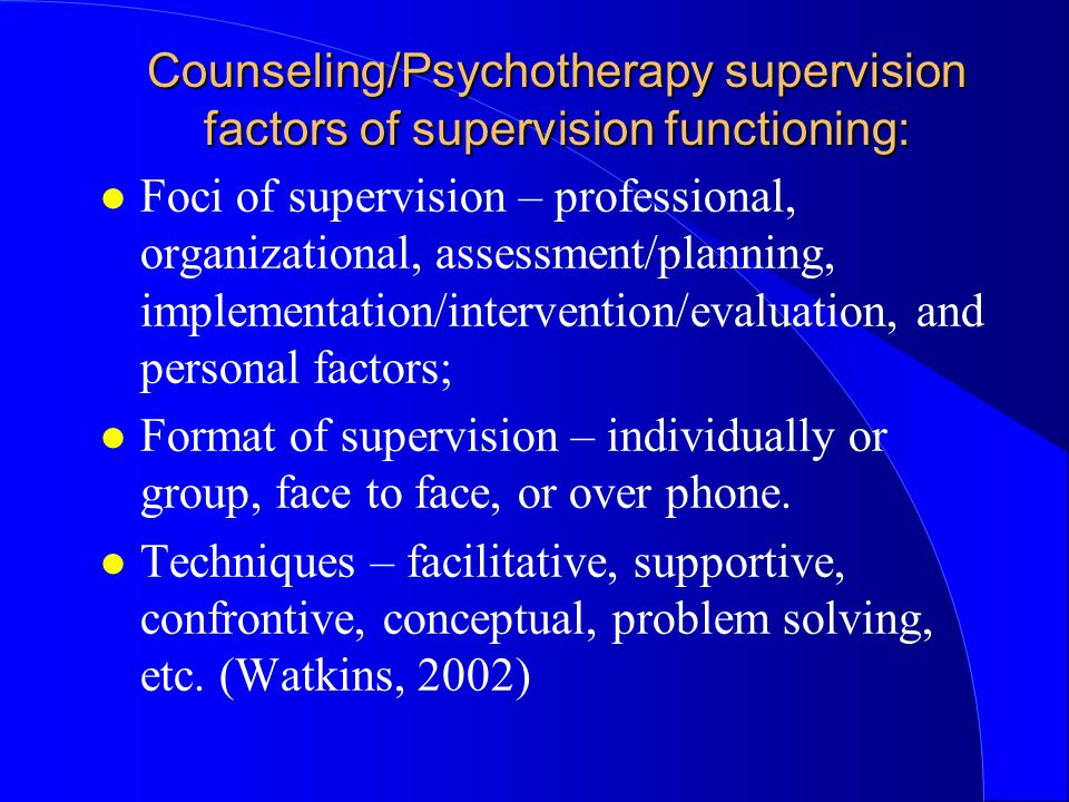 Counseling/Psychotherapy supervision factors of supervision functioning: l Foci of supervision – professional, organizational, assessment/planning, implementation/intervention/evaluation, and personal factors; l Format of supervision – individually or group, face to face, or over phone.