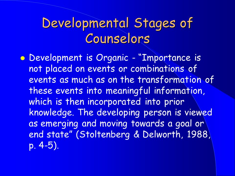 Developmental Stages of Counselors l Development is Organic - Importance is not placed on events or combinations of events as much as on the transformation of these events into meaningful information, which is then incorporated into prior knowledge.
