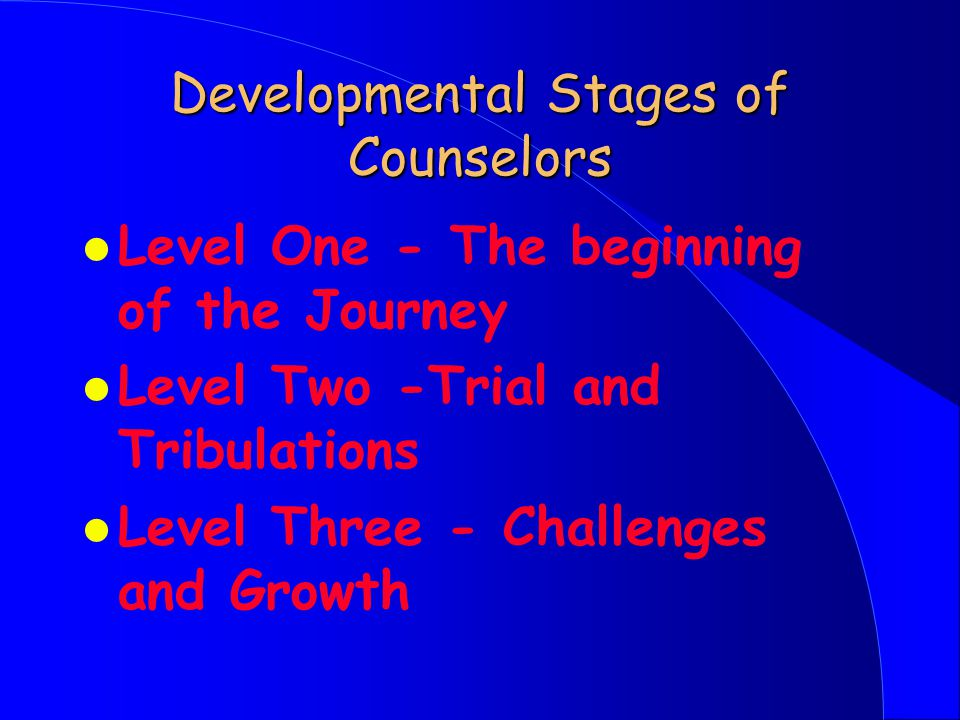 Developmental Stages of Counselors l Level One - The beginning of the Journey l Level Two -Trial and Tribulations l Level Three - Challenges and Growth