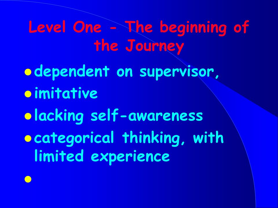Level One - The beginning of the Journey l dependent on supervisor, l imitative l lacking self-awareness l categorical thinking, with limited experience l