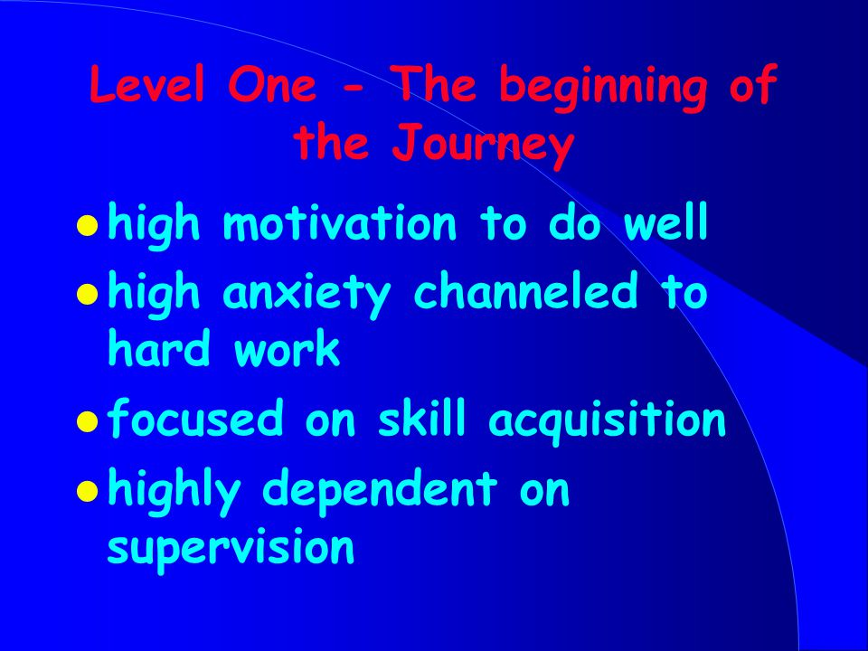 Level One - The beginning of the Journey l high motivation to do well l high anxiety channeled to hard work l focused on skill acquisition l highly dependent on supervision
