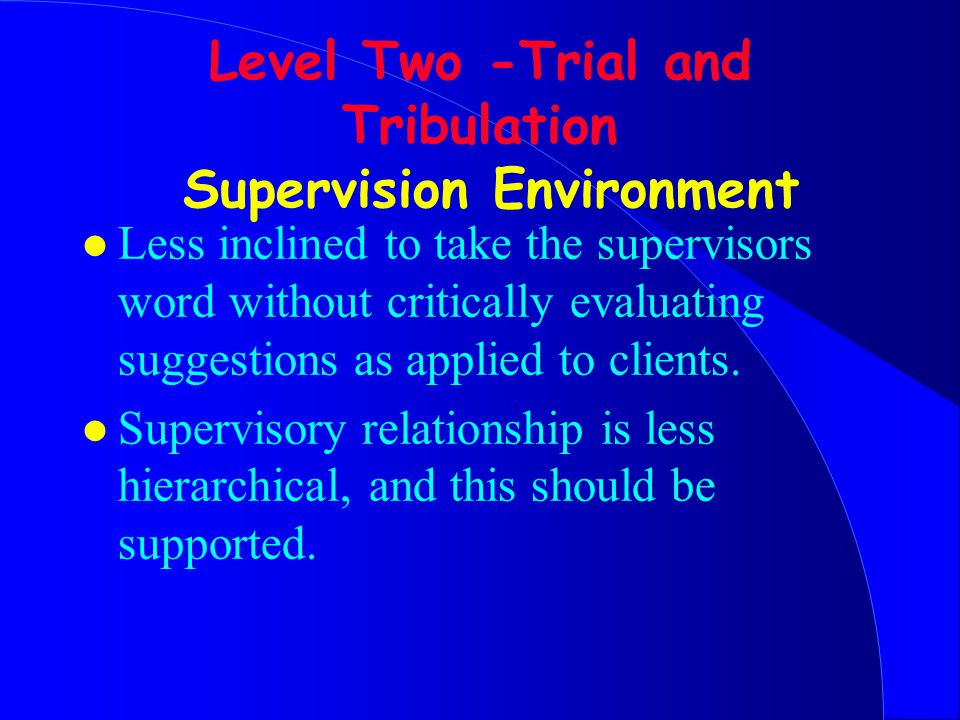 Level Two -Trial and Tribulation Supervision Environment l Less inclined to take the supervisors word without critically evaluating suggestions as applied to clients.