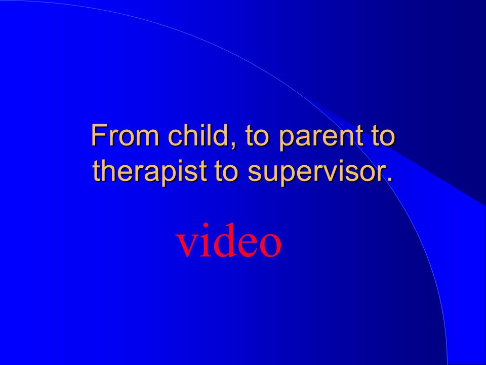 From child, to parent to therapist to supervisor. video