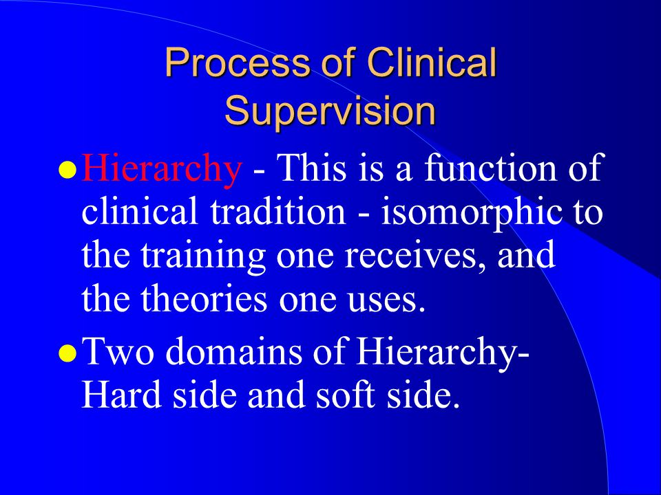 Process of Clinical Supervision l Hierarchy - This is a function of clinical tradition - isomorphic to the training one receives, and the theories one uses.
