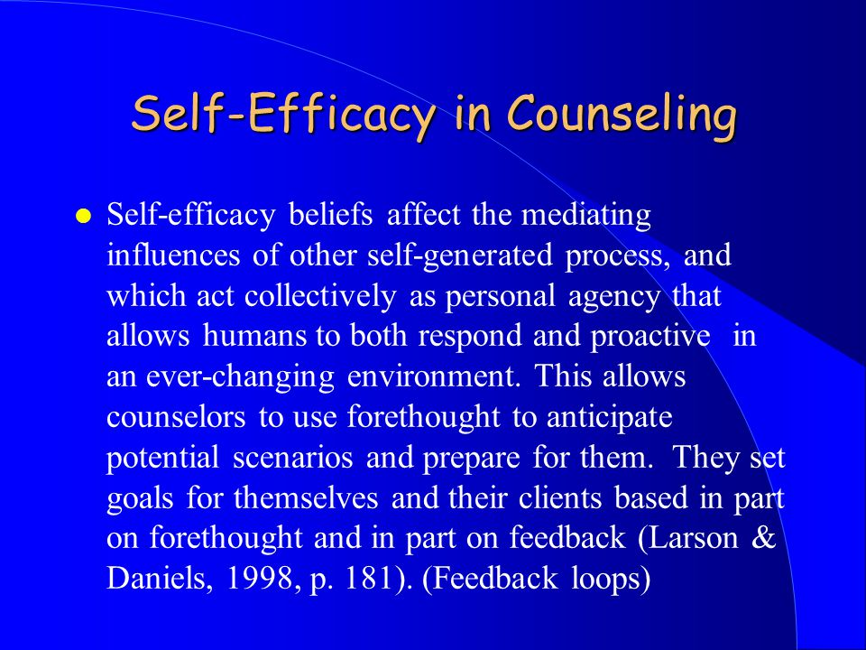 Self-Efficacy in Counseling l Self-efficacy beliefs affect the mediating influences of other self-generated process, and which act collectively as personal agency that allows humans to both respond and proactive in an ever-changing environment.