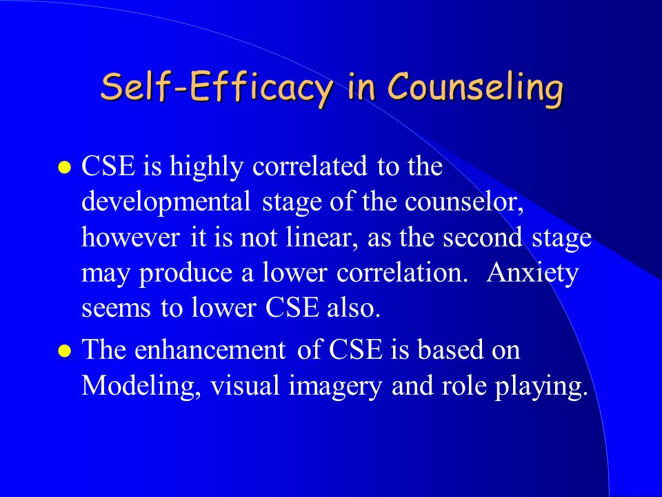 Self-Efficacy in Counseling l CSE is highly correlated to the developmental stage of the counselor, however it is not linear, as the second stage may produce a lower correlation.