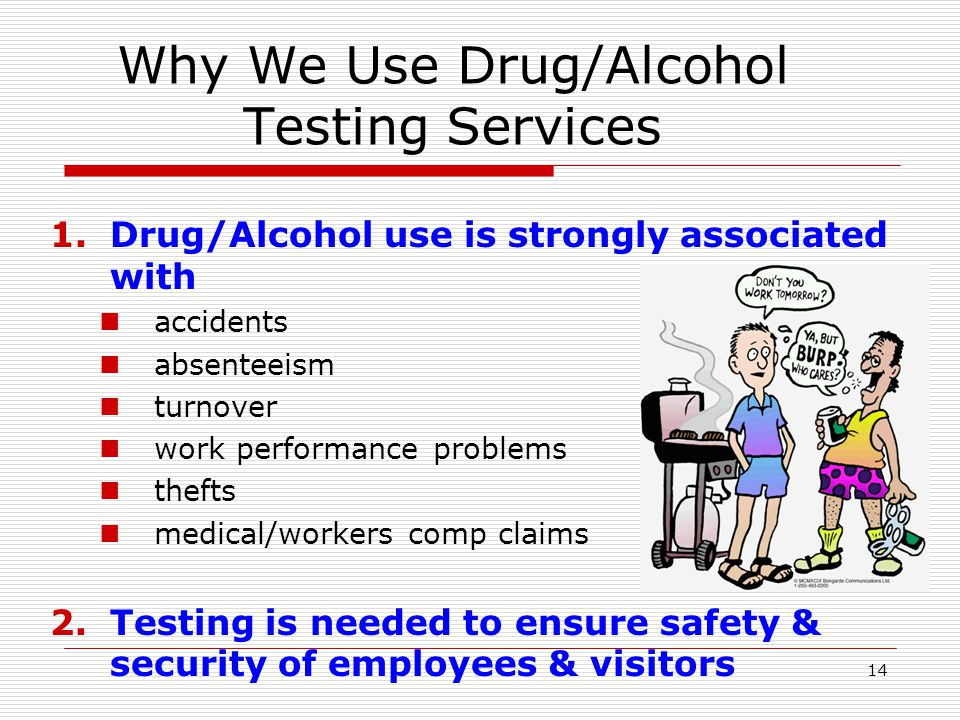 14 Why We Use Drug/Alcohol Testing Services 1.Drug/Alcohol use is strongly associated with accidents absenteeism turnover work performance problems thefts medical/workers comp claims 2.Testing is needed to ensure safety & security of employees & visitors