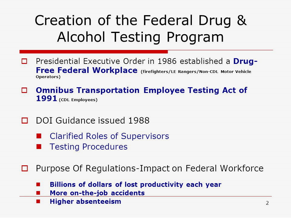 2 Creation of the Federal Drug & Alcohol Testing Program  Presidential Executive Order in 1986 established a Drug- Free Federal Workplace (firefighters/LE Rangers/Non-CDL Motor Vehicle Operators)  Omnibus Transportation Employee Testing Act of 1991 (CDL Employees)  DOI Guidance issued 1988 Clarified Roles of Supervisors Testing Procedures  Purpose Of Regulations-Impact on Federal Workforce Billions of dollars of lost productivity each year More on-the-job accidents Higher absenteeism