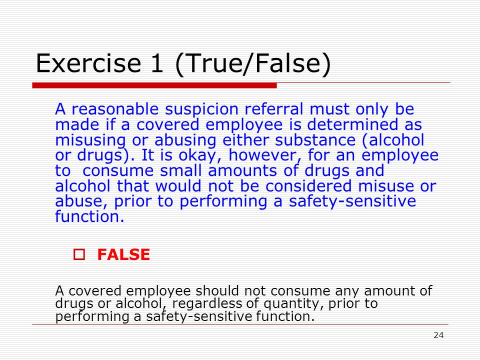 24 Exercise 1 (True/False) A reasonable suspicion referral must only be made if a covered employee is determined as misusing or abusing either substance (alcohol or drugs).