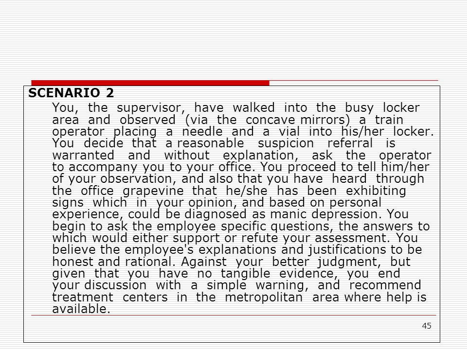 45 SCENARIO 2 You, the supervisor, have walked into the busy locker area and observed (via the concave mirrors) a train operator placing a needle and a vial into his/her locker.