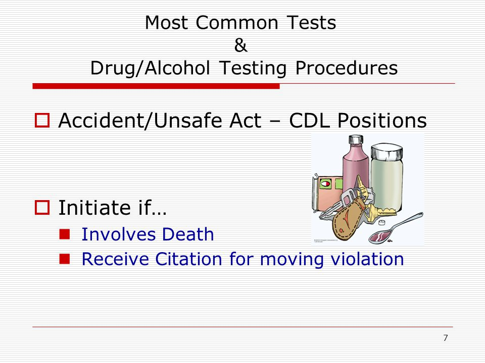 7 Most Common Tests & Drug/Alcohol Testing Procedures  Accident/Unsafe Act – CDL Positions  Initiate if… Involves Death Receive Citation for moving violation