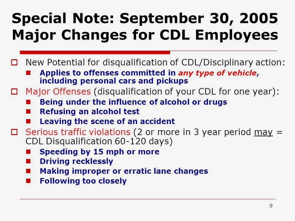9 Special Note: September 30, 2005 Major Changes for CDL Employees  New Potential for disqualification of CDL/Disciplinary action: Applies to offenses committed in any type of vehicle, including personal cars and pickups  Major Offenses (disqualification of your CDL for one year): Being under the influence of alcohol or drugs Refusing an alcohol test Leaving the scene of an accident  Serious traffic violations (2 or more in 3 year period may = CDL Disqualification 60-120 days) Speeding by 15 mph or more Driving recklessly Making improper or erratic lane changes Following too closely
