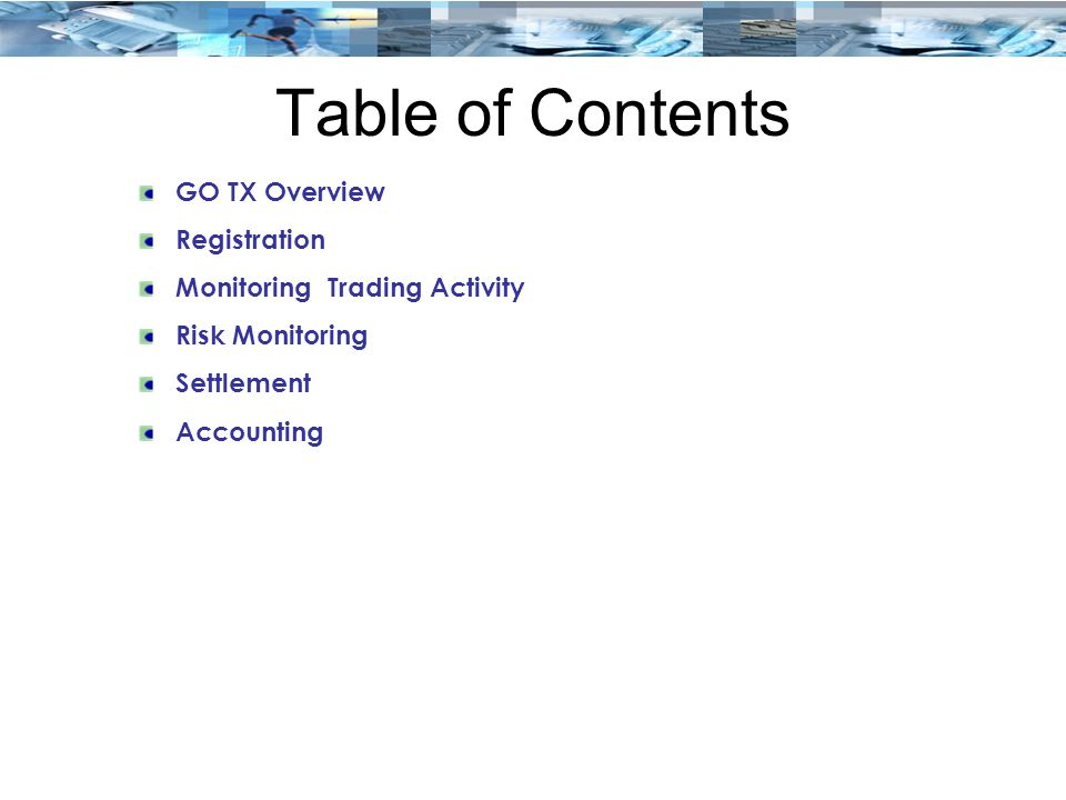Table of Contents GO TX Overview Registration Monitoring Trading Activity Risk Monitoring Settlement Accounting