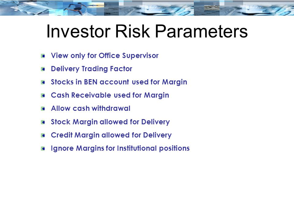 Investor Risk Parameters View only for Office Supervisor Delivery Trading Factor Stocks in BEN account used for Margin Cash Receivable used for Margin