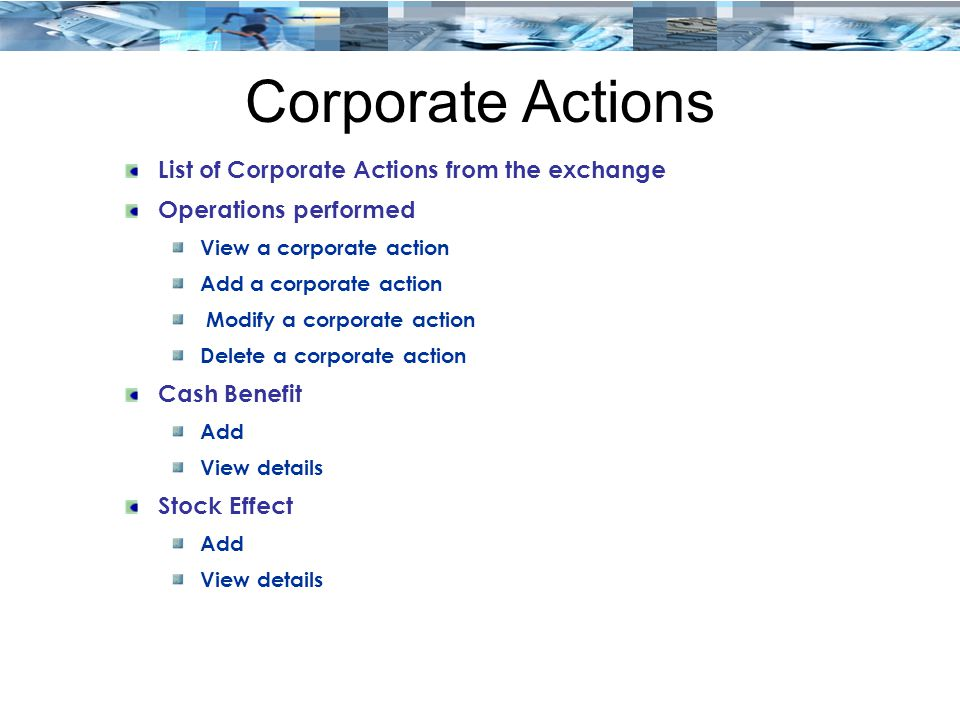 Corporate Actions List of Corporate Actions from the exchange Operations performed View a corporate action Add a corporate action Modify a corporate action Delete a corporate action Cash Benefit Add View details Stock Effect Add View details