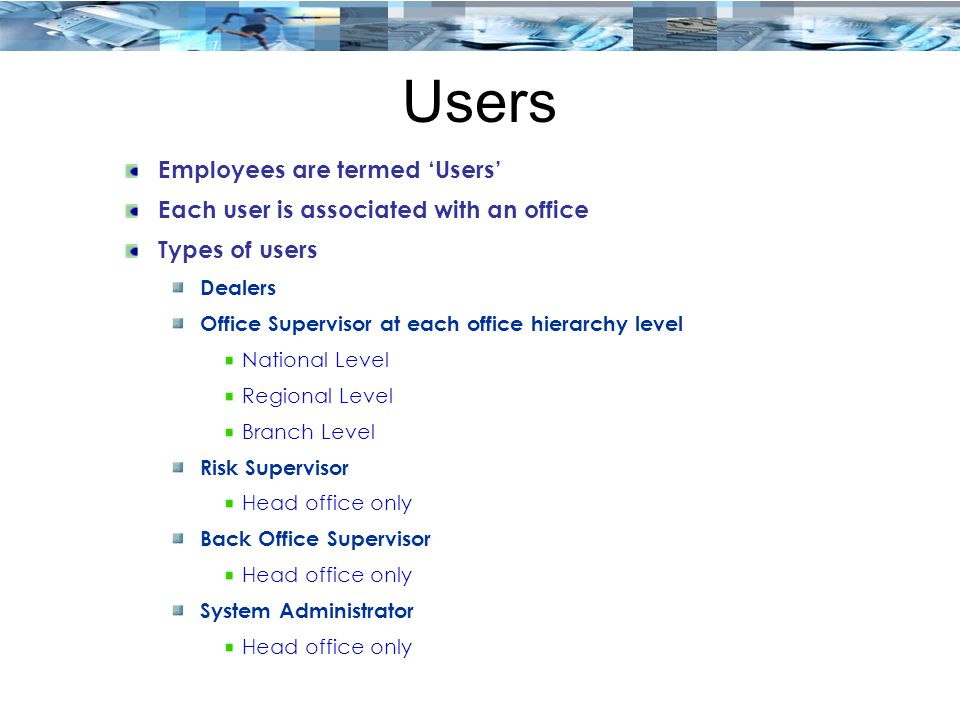 Users Employees are termed 'Users' Each user is associated with an office Types of users Dealers Office Supervisor at each office hierarchy level Nati