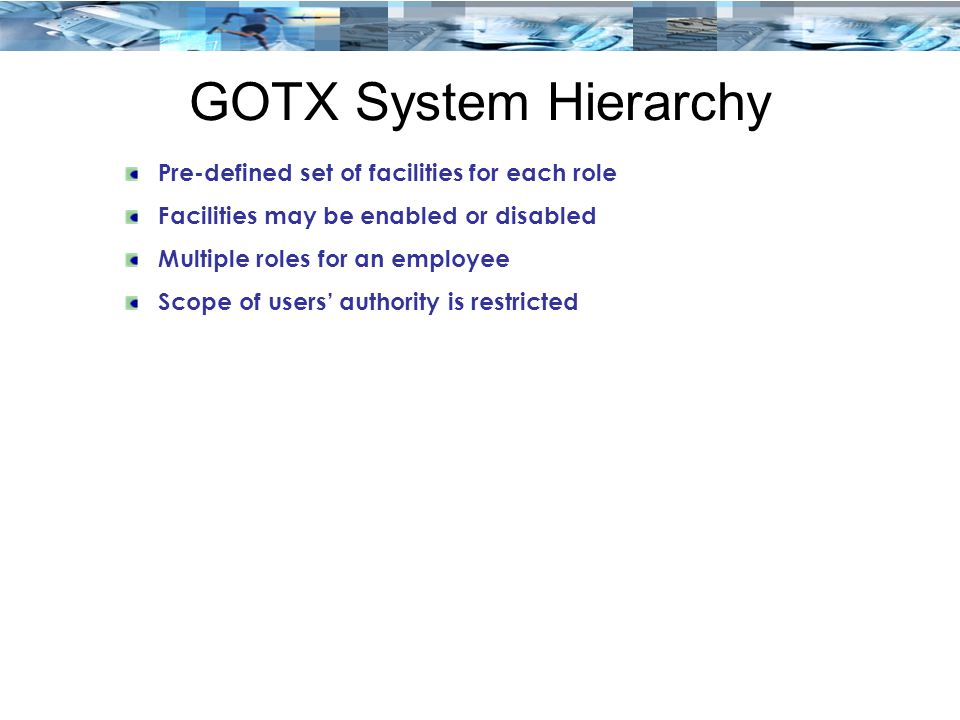 GOTX System Hierarchy Pre-defined set of facilities for each role Facilities may be enabled or disabled Multiple roles for an employee Scope of users'