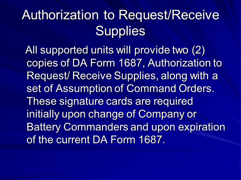 Authorization to Request/Receive Supplies All supported units will provide two (2) copies of DA Form 1687, Authorization to Request/ Receive Supplies, along with a set of Assumption of Command Orders.