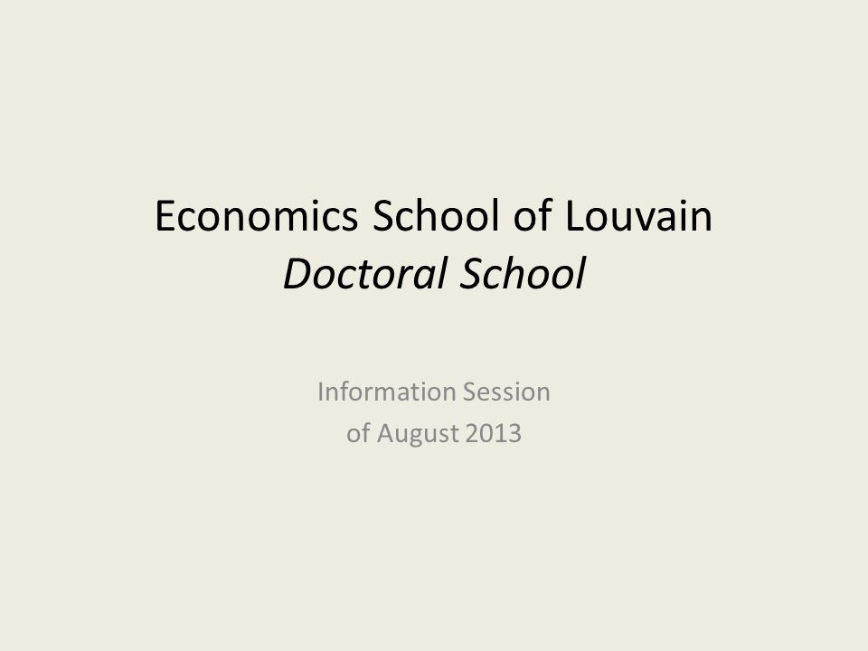 Economics School of Louvain Doctoral School Information Session of August 2013
