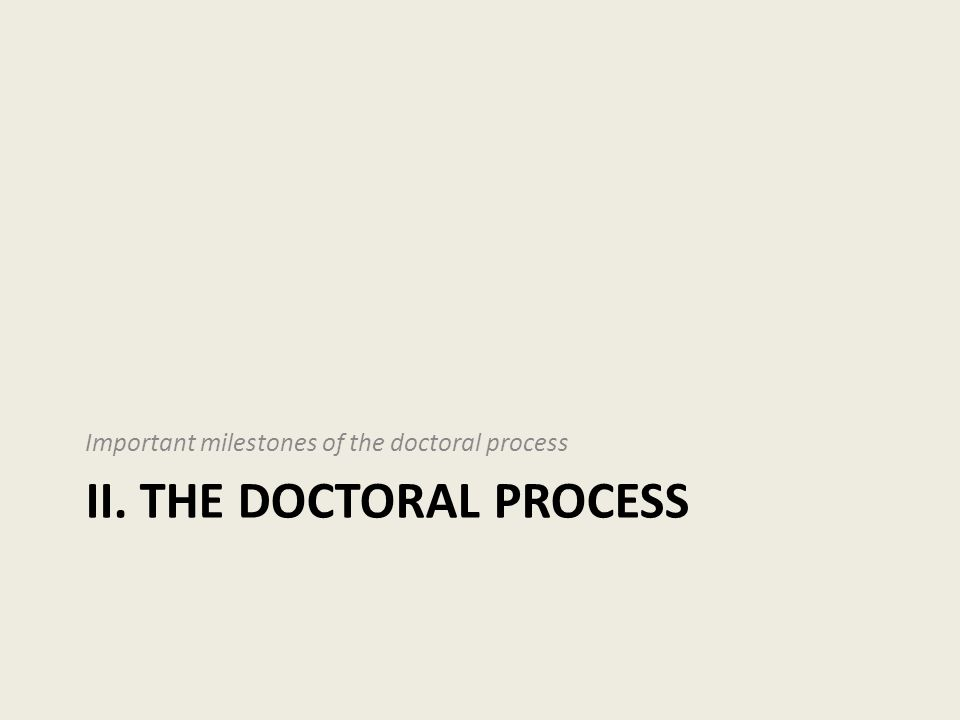 II. THE DOCTORAL PROCESS Important milestones of the doctoral process