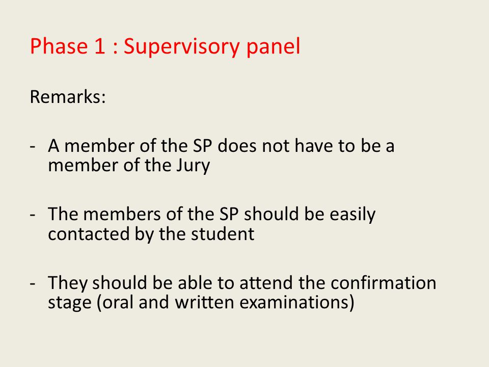 Phase 1 : Supervisory panel Remarks: -A member of the SP does not have to be a member of the Jury -The members of the SP should be easily contacted by the student -They should be able to attend the confirmation stage (oral and written examinations)
