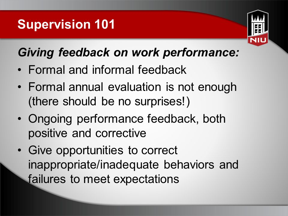 Supervision 101 Giving feedback on work performance: Formal and informal feedback Formal annual evaluation is not enough (there should be no surprises!) Ongoing performance feedback, both positive and corrective Give opportunities to correct inappropriate/inadequate behaviors and failures to meet expectations