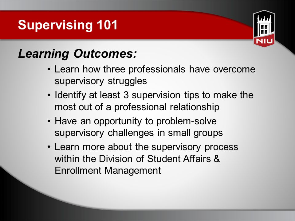 Supervising 101 Learning Outcomes: Learn how three professionals have overcome supervisory struggles Identify at least 3 supervision tips to make the most out of a professional relationship Have an opportunity to problem-solve supervisory challenges in small groups Learn more about the supervisory process within the Division of Student Affairs & Enrollment Management