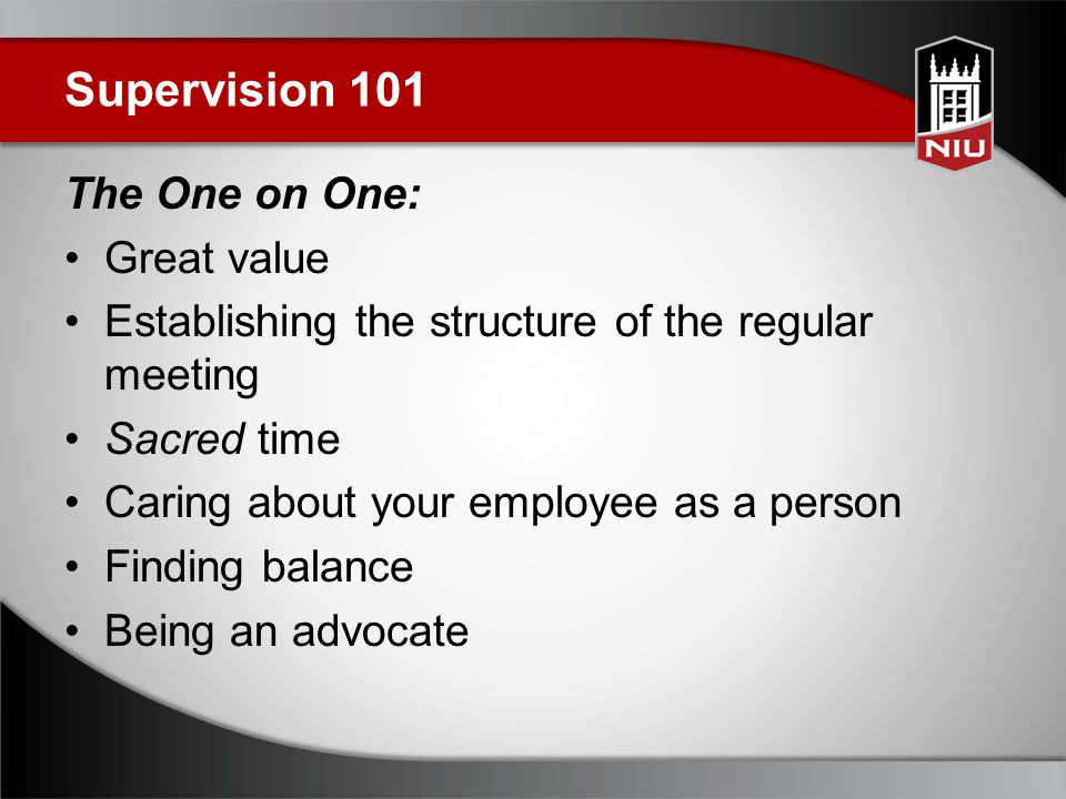 Supervision 101 The One on One: Great value Establishing the structure of the regular meeting Sacred time Caring about your employee as a person Finding balance Being an advocate