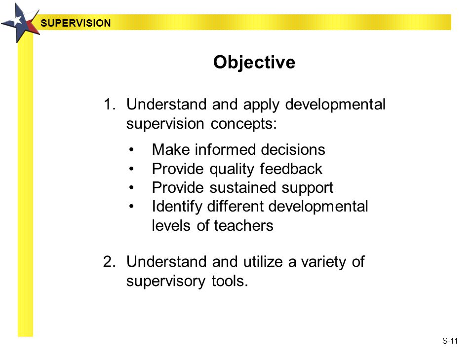 S-11 Objective 1.Understand and apply developmental supervision concepts: Make informed decisions Provide quality feedback Provide sustained support I