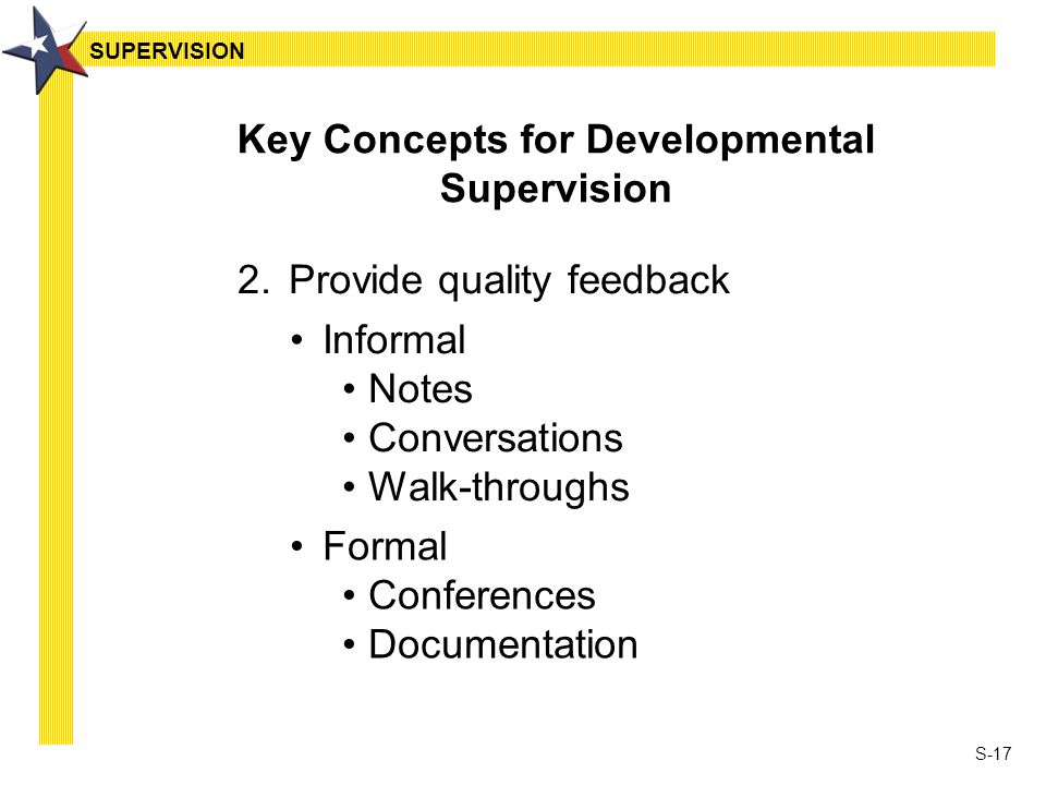 S-17 2.Provide quality feedback Key Concepts for Developmental Supervision Informal Notes Conversations Walk-throughs Formal Conferences Documentation SUPERVISION