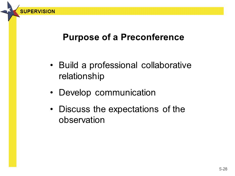 S-28 Purpose of a Preconference Build a professional collaborative relationship Develop communication Discuss the expectations of the observation SUPE
