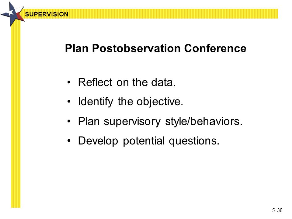 S-38 Plan Postobservation Conference Reflect on the data. Identify the objective. Plan supervisory style/behaviors. Develop potential questions. SUPER