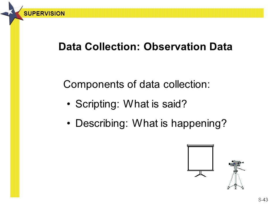 S-43 Data Collection: Observation Data Components of data collection: Scripting: What is said? Describing: What is happening? SUPERVISION
