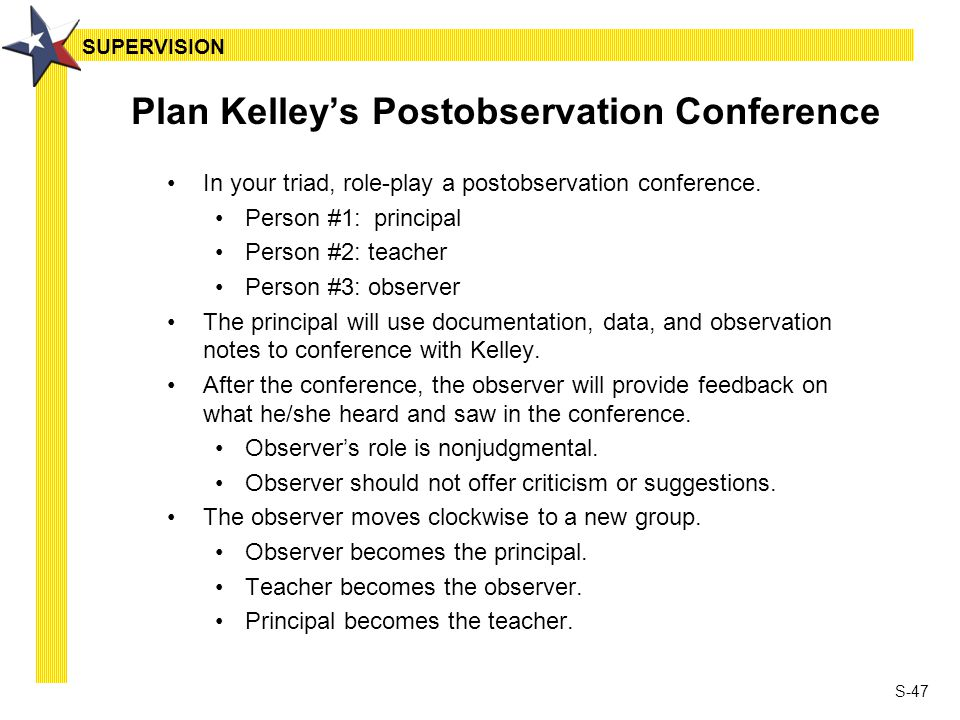 S-47 Plan Kelley's Postobservation Conference In your triad, role-play a postobservation conference. Person #1: principal Person #2: teacher Person #3