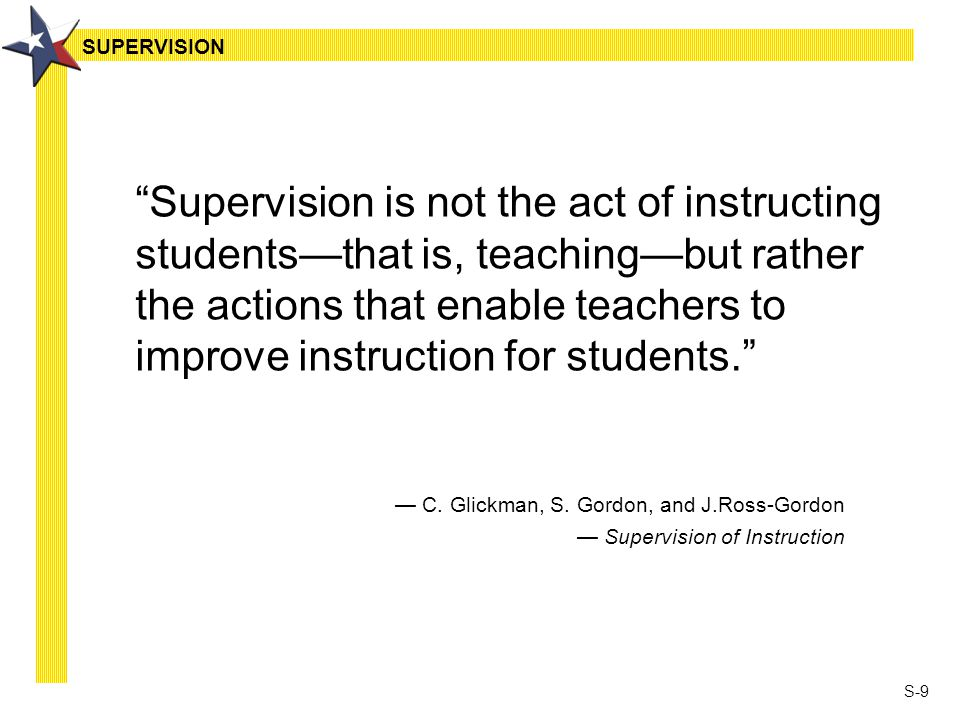 "S-9 ""Supervision is not the act of instructing students—that is, teaching—but rather the actions that enable teachers to improve instruction for stude"