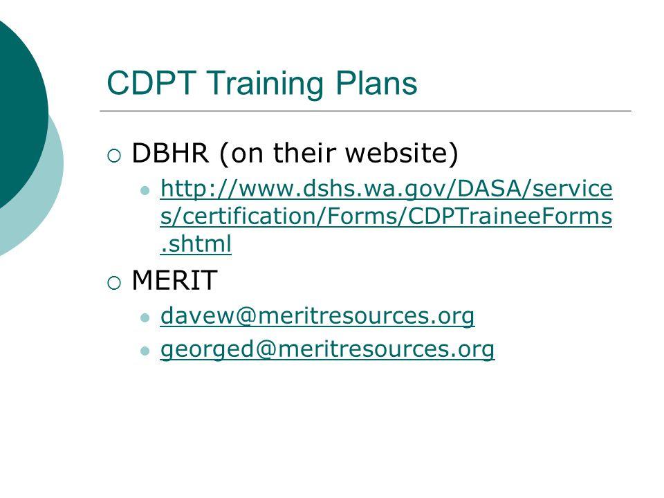 CDPT Training Plans  DBHR (on their website) http://www.dshs.wa.gov/DASA/service s/certification/Forms/CDPTraineeForms.shtml http://www.dshs.wa.gov/DASA/service s/certification/Forms/CDPTraineeForms.shtml  MERIT davew@meritresources.org georged@meritresources.org