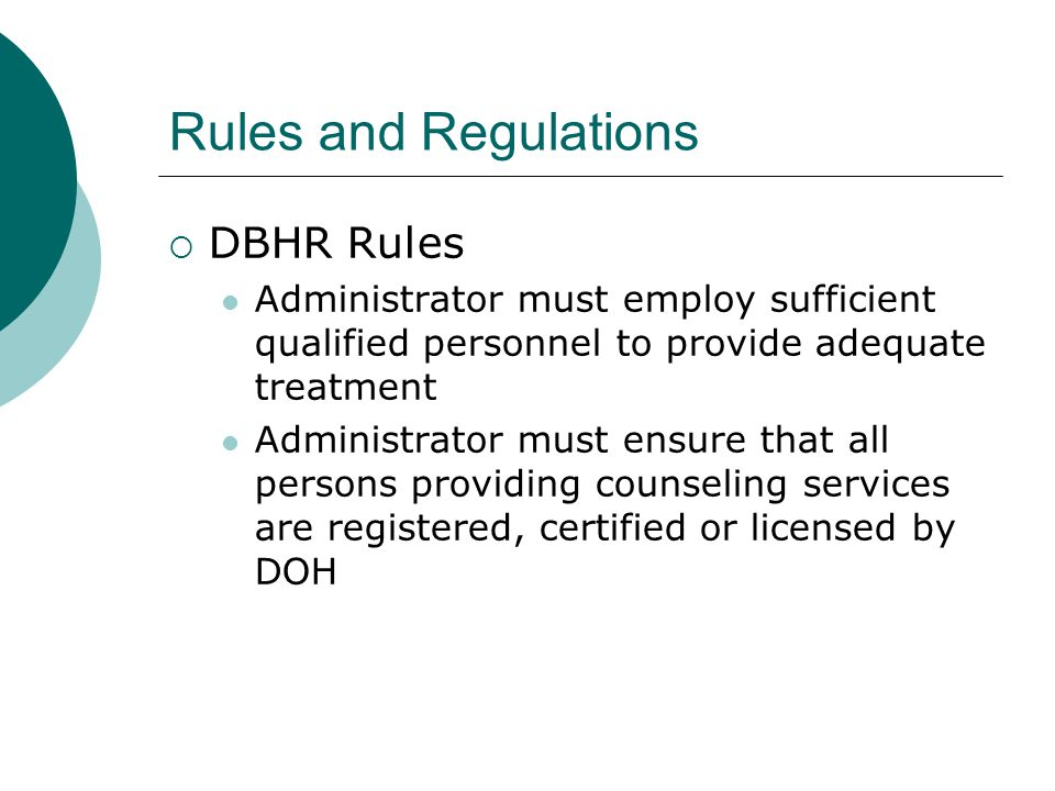 Rules and Regulations, cont…  Administrator must ensure full time counseling staff do not exceed 120 face to face contact hours per month  Administrator must assign the responsibilities for clinical supervision to a person (s) within the organization